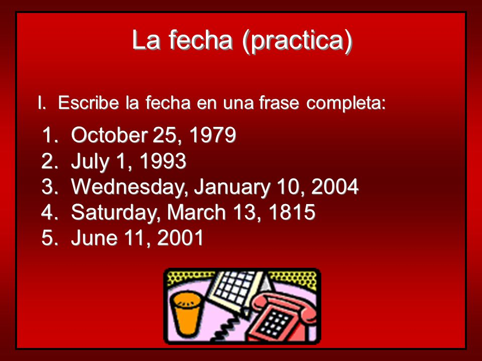 La fecha (practica) 1. October 25, 1979 2. July 1, 1993
