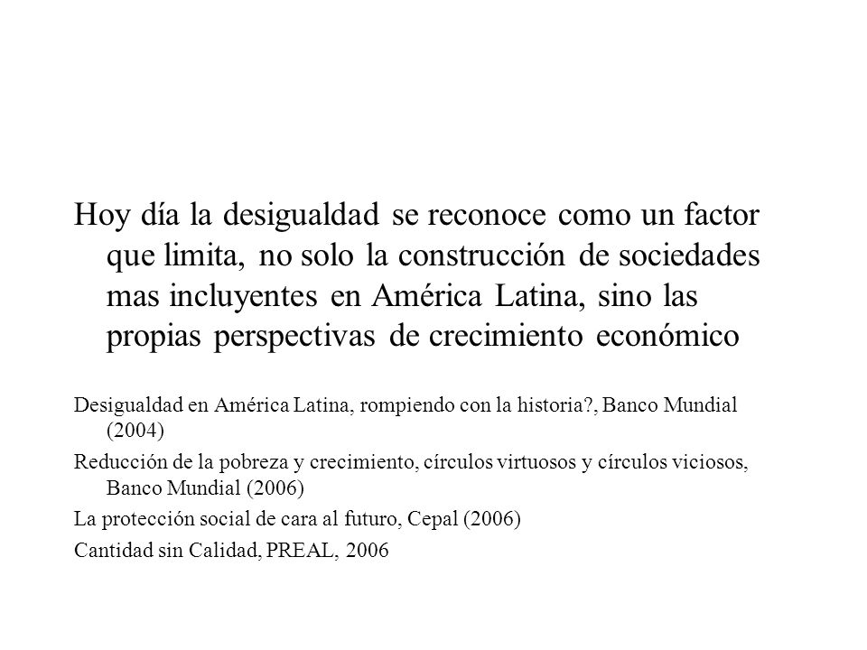 Hoy día la desigualdad se reconoce como un factor que limita, no solo la construcción de sociedades mas incluyentes en América Latina, sino las propias perspectivas de crecimiento económico