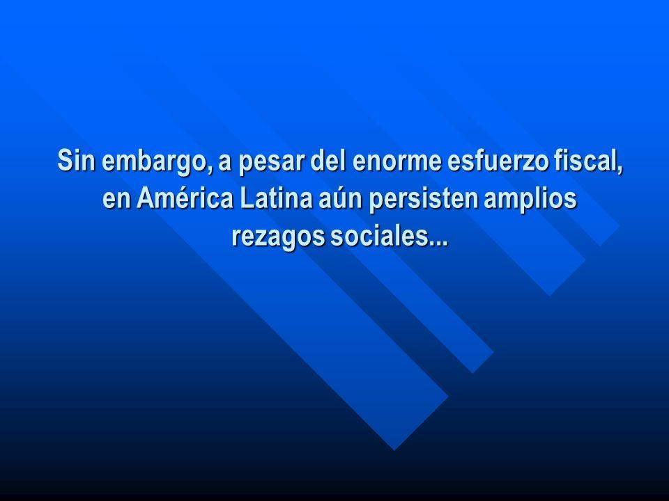 Sin embargo, a pesar del enorme esfuerzo fiscal, en América Latina aún persisten amplios rezagos sociales...