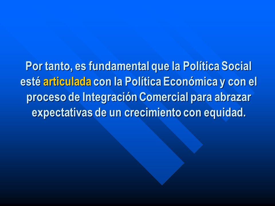 Por tanto, es fundamental que la Política Social esté articulada con la Política Económica y con el proceso de Integración Comercial para abrazar expectativas de un crecimiento con equidad.