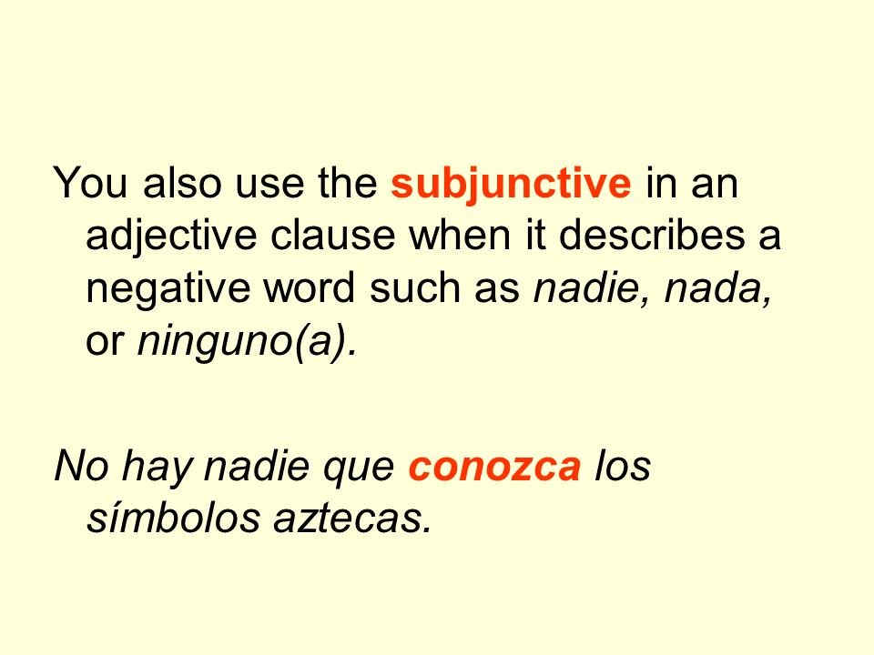 You also use the subjunctive in an adjective clause when it describes a negative word such as nadie, nada, or ninguno(a).