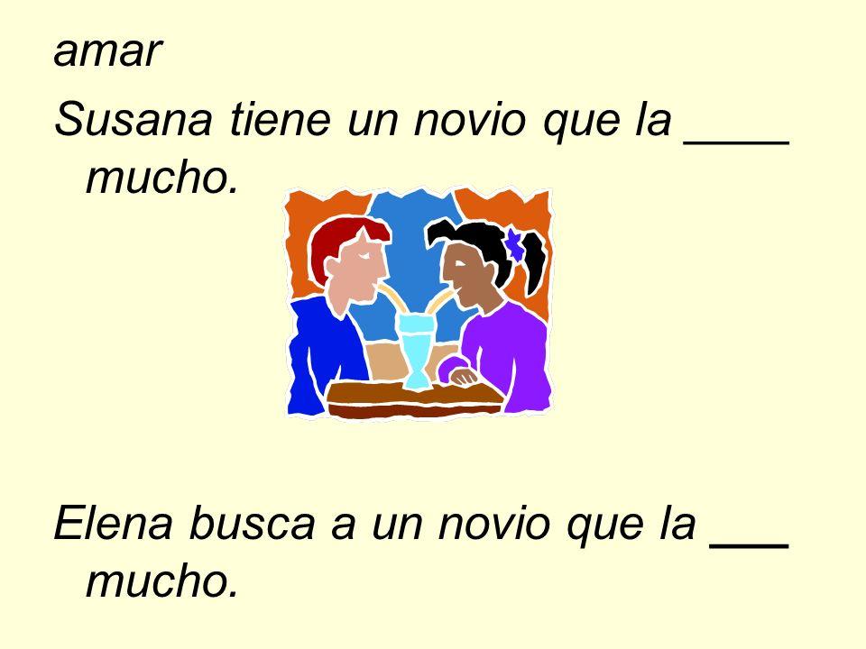 amar Susana tiene un novio que la ____ mucho. Elena busca a un novio que la ___ mucho.