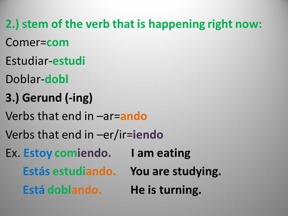 2.) stem of the verb that is happening right now: Comer=com Estudiar-estudi Doblar-dobl 3.) Gerund (-ing) Verbs that end in –ar=ando Verbs that end in –er/ir=iendo Ex.