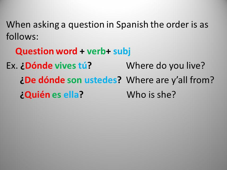 When asking a question in Spanish the order is as follows: Question word + verb+ subj Ex.