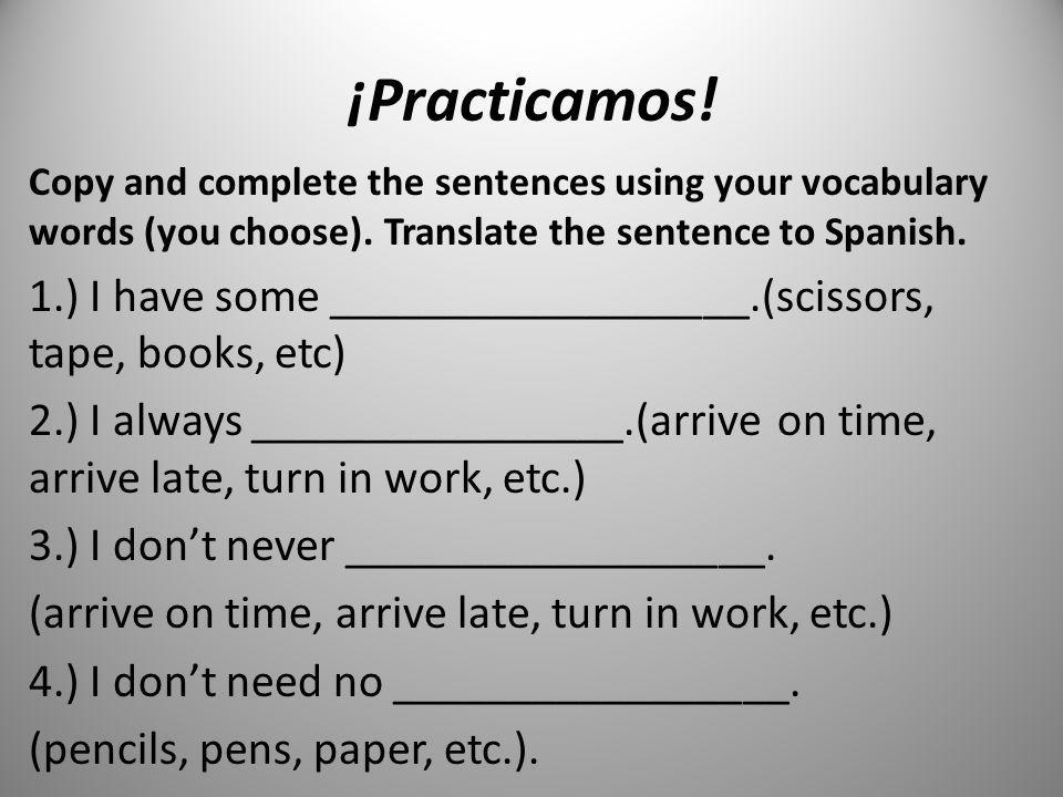 ¡Practicamos! Copy and complete the sentences using your vocabulary words (you choose). Translate the sentence to Spanish.