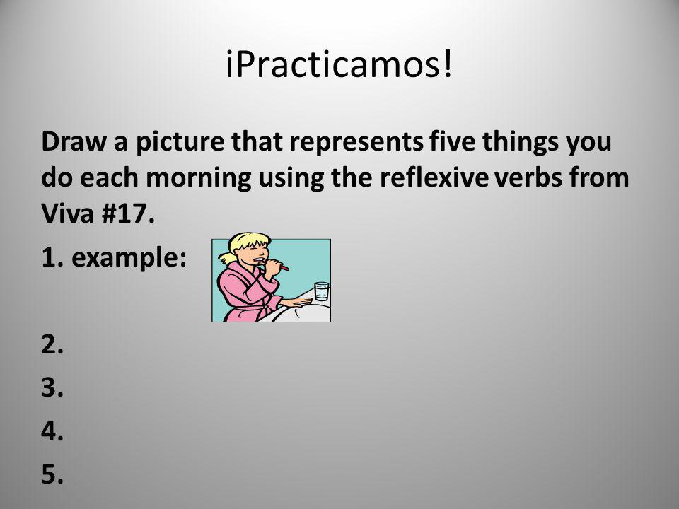 iPracticamos!Draw a picture that represents five things you do each morning using the reflexive verbs from Viva #17.