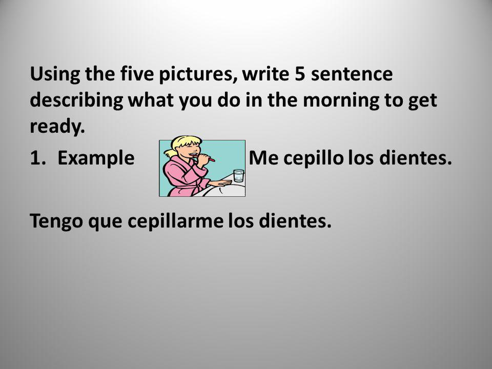 Using the five pictures, write 5 sentence describing what you do in the morning to get ready.