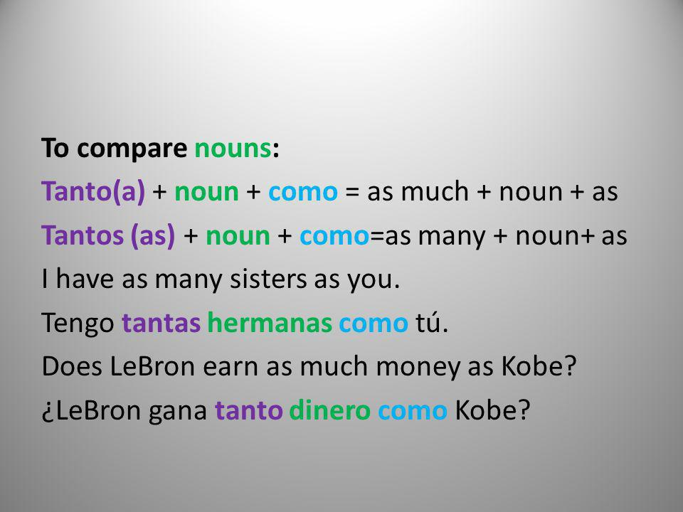 To compare nouns: Tanto(a) + noun + como = as much + noun + as Tantos (as) + noun + como=as many + noun+ as I have as many sisters as you.
