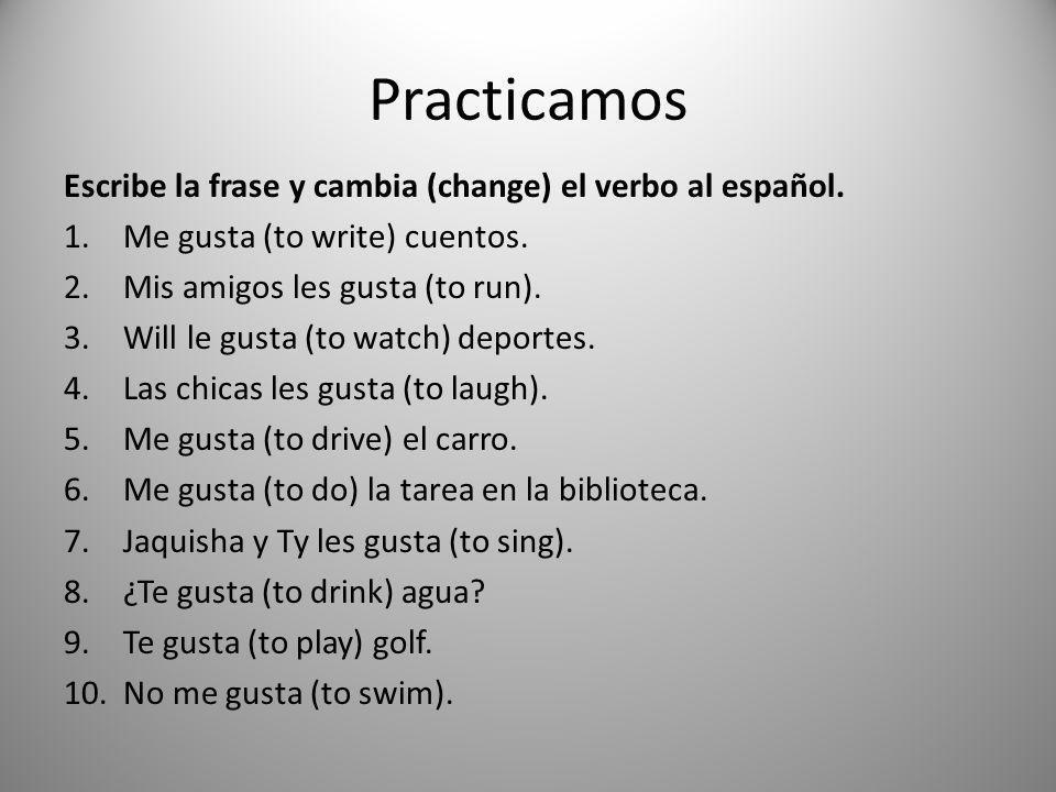 Practicamos Escribe la frase y cambia (change) el verbo al español.