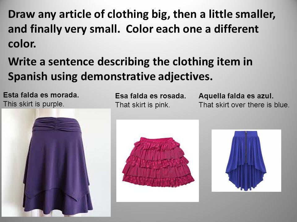 Draw any article of clothing big, then a little smaller, and finally very small. Color each one a different color. Write a sentence describing the clothing item in Spanish using demonstrative adjectives.