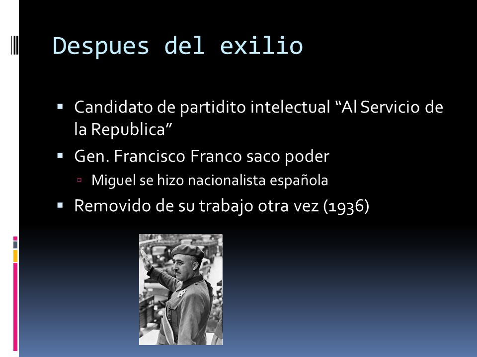 Despues del exilio Candidato de partidito intelectual Al Servicio de la Republica Gen. Francisco Franco saco poder.