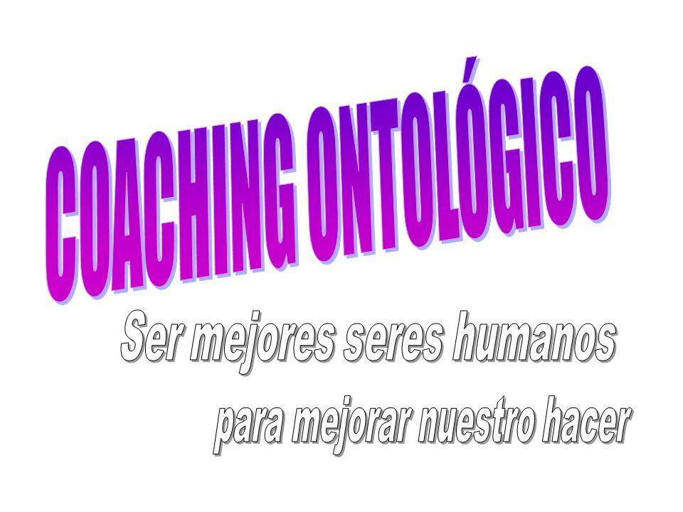 COACHING ONTOLÓGICO Ser mejores seres humanos