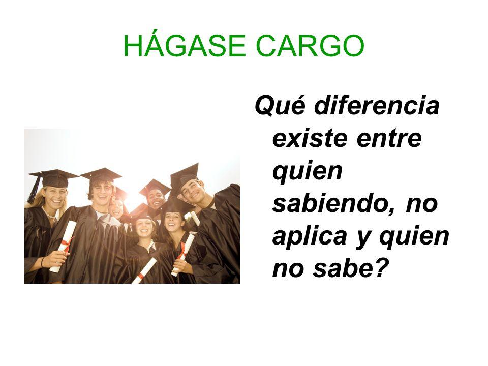 HÁGASE CARGO Qué diferencia existe entre quien sabiendo, no aplica y quien no sabe
