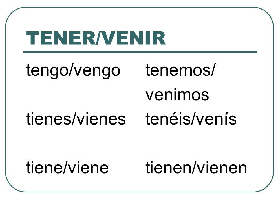 TENER/VENIR tengo/vengo tienes/vienes tiene/viene tenemos/ venimos