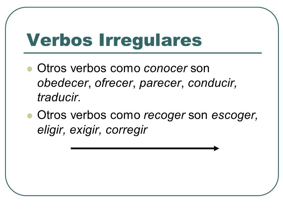 Verbos IrregularesOtros verbos como conocer son obedecer, ofrecer, parecer, conducir, traducir.