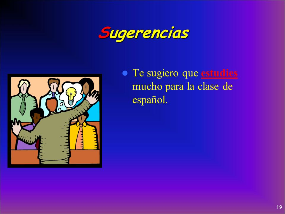 Sugerencias Te sugiero que estudies mucho para la clase de español.