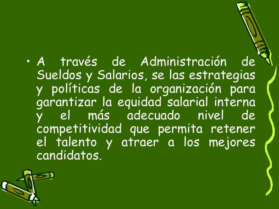 A través de Administración de Sueldos y Salarios, se las estrategias y políticas de la organización para garantizar la equidad salarial interna y el más adecuado nivel de competitividad que permita retener el talento y atraer a los mejores candidatos.