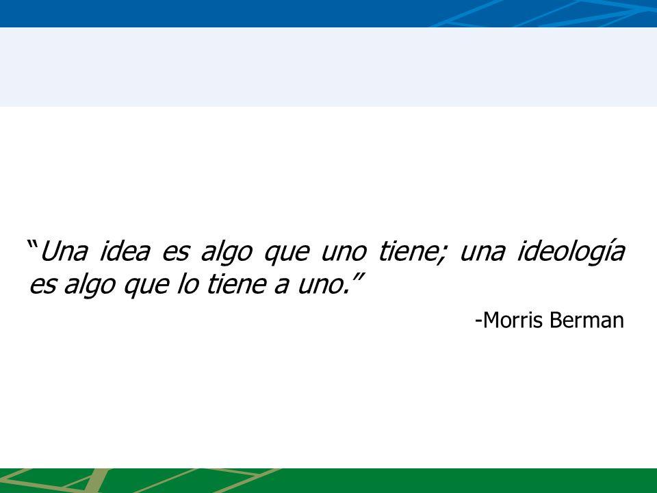Una idea es algo que uno tiene; una ideología es algo que lo tiene a uno.