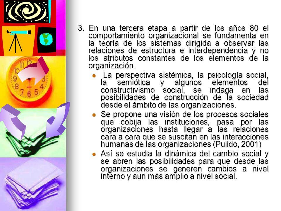 3. En una tercera etapa a partir de los años 80 el comportamiento organizacional se fundamenta en la teoría de los sistemas dirigida a observar las relaciones de estructura e interdependencia y no los atributos constantes de los elementos de la organización.