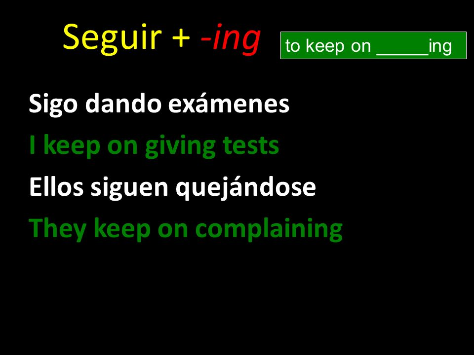Seguir + -ing Sigo dando exámenes I keep on giving tests