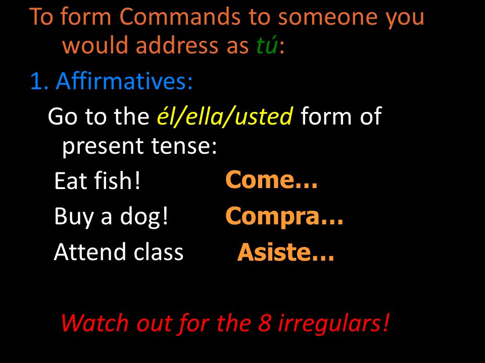 To form Commands to someone you would address as tú: 1. Affirmatives: