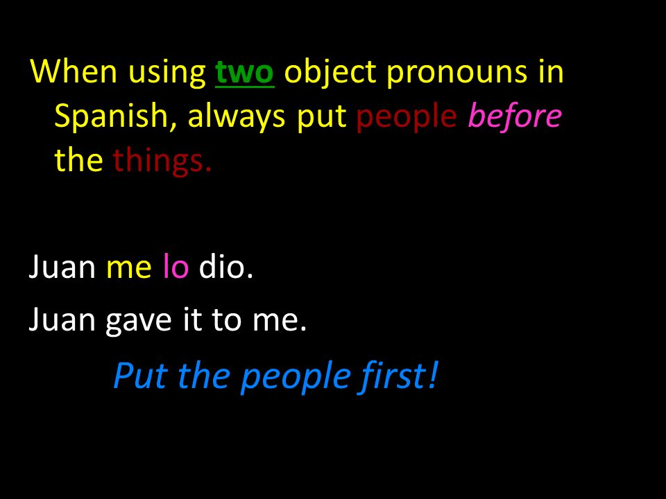 When using two object pronouns in Spanish, always put people before the things.
