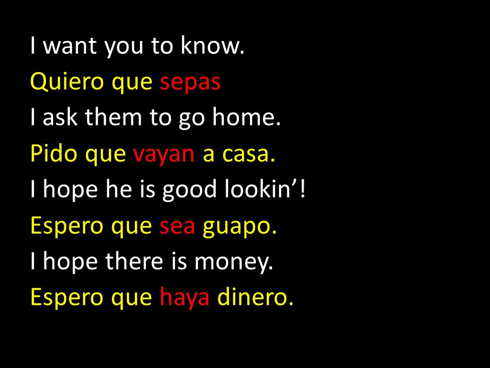 I want you to know. Quiero que sepas. I ask them to go home. Pido que vayan a casa. I hope he is good lookin'!