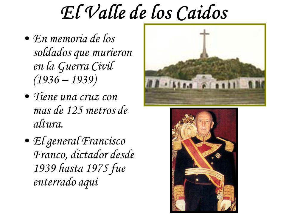 El Valle de los Caidos En memoria de los soldados que murieron en la Guerra Civil (1936 – 1939) Tiene una cruz con mas de 125 metros de altura.