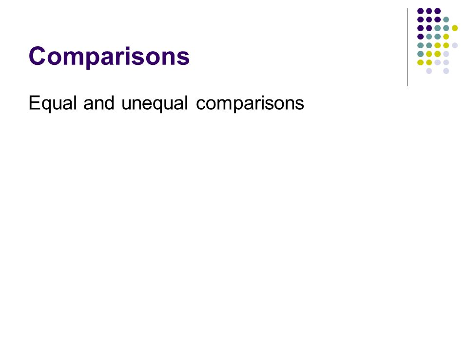 Comparisons Equal and unequal comparisons