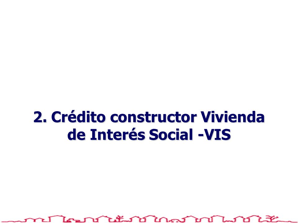 2. Crédito constructor Vivienda de Interés Social -VIS