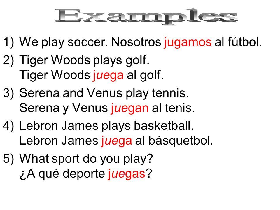 Examples We play soccer. Nosotros jugamos al fútbol.