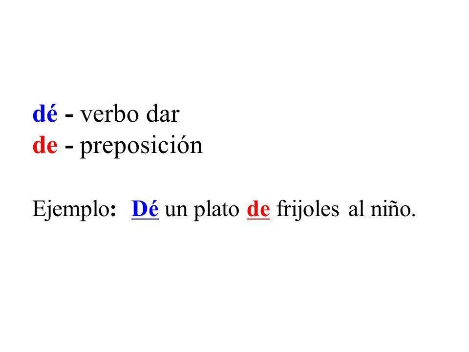dé - verbo dar de - preposición Ejemplo: Dé un plato de frijoles al niño.