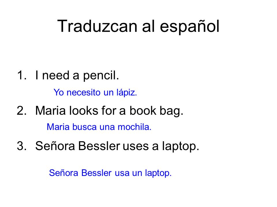 Traduzcan al español I need a pencil. Maria looks for a book bag.