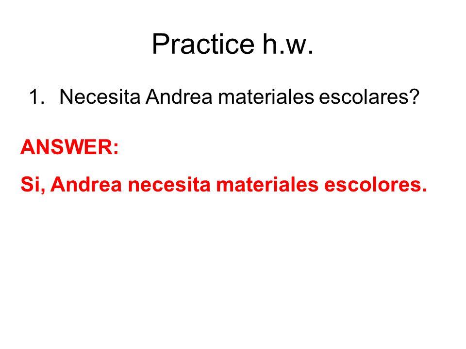 Practice h.w. Necesita Andrea materiales escolares ANSWER: