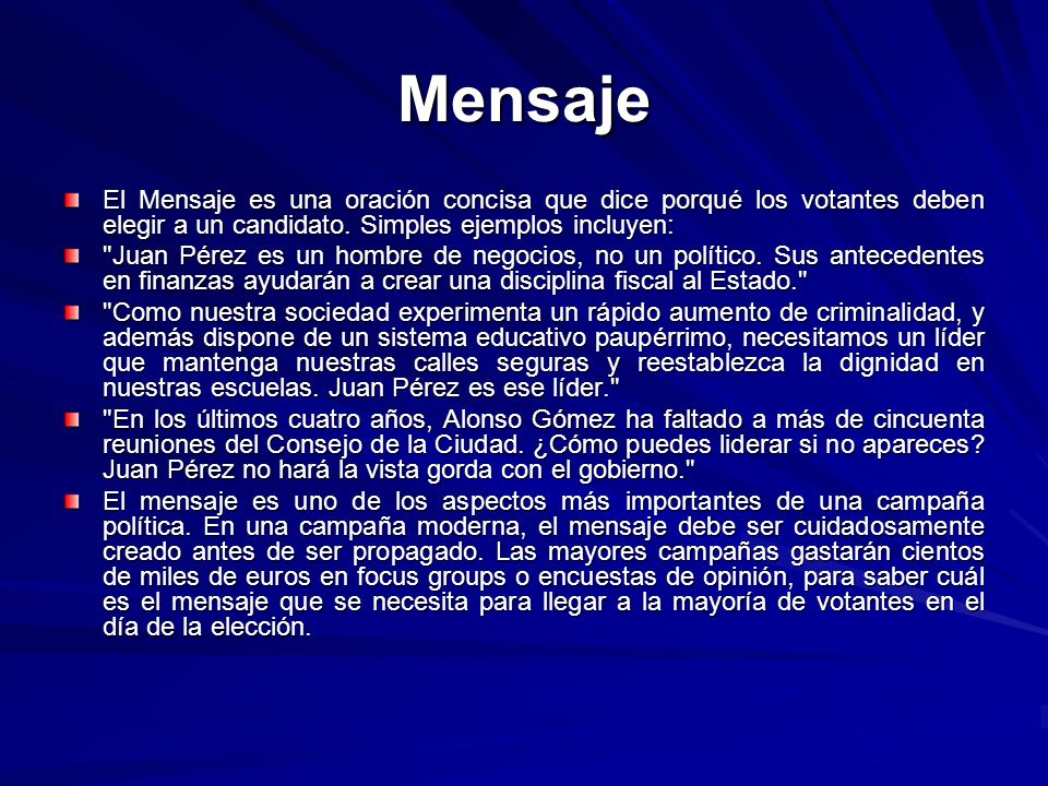 MensajeEl Mensaje es una oración concisa que dice porqué los votantes deben elegir a un candidato. Simples ejemplos incluyen:
