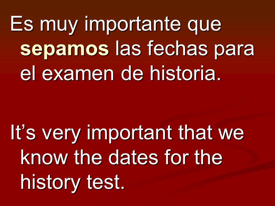 Es muy importante que sepamos las fechas para el examen de historia.