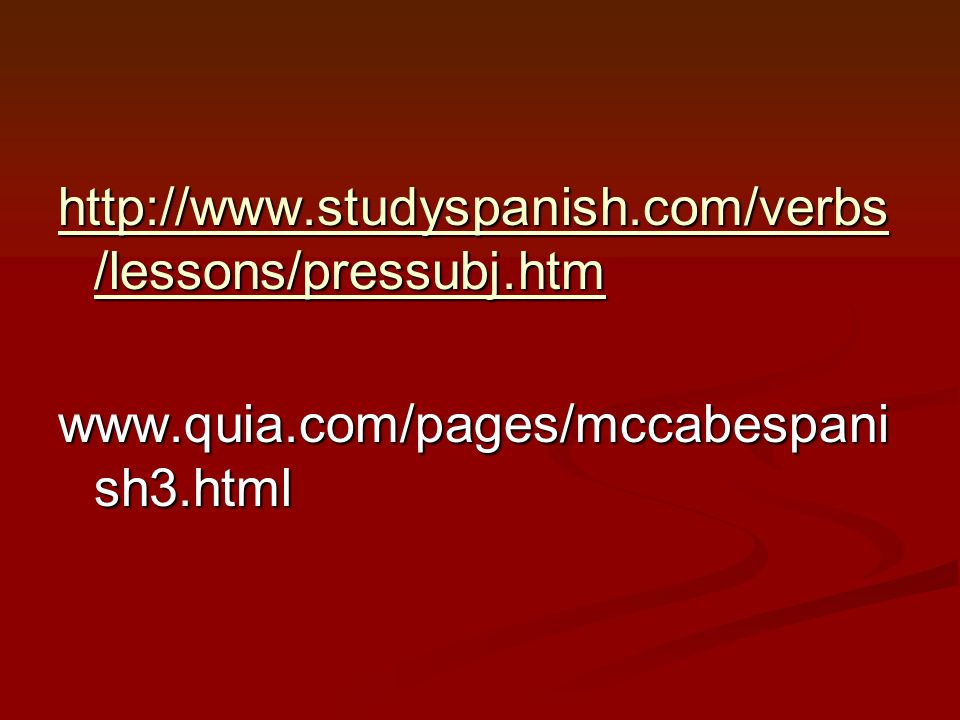 http://www.studyspanish.com/verbs/lessons/pressubj.htm www.quia.com/pages/mccabespanish3.html