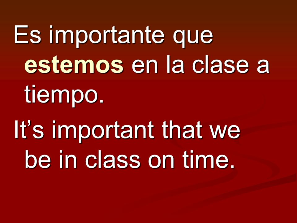 Es importante que estemos en la clase a tiempo.