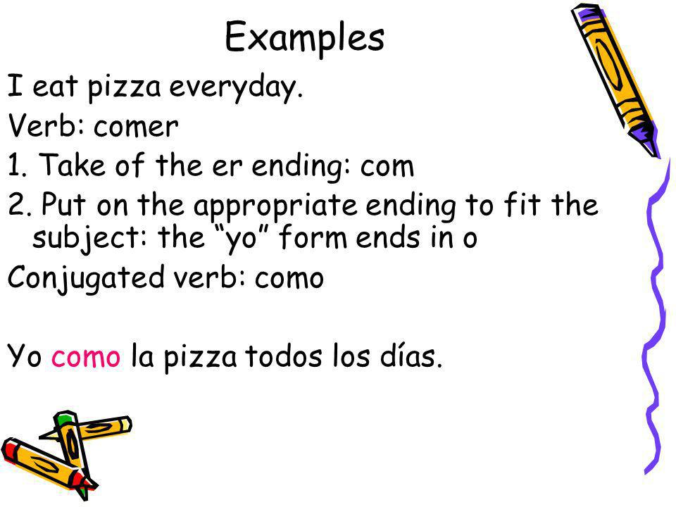 Examples I eat pizza everyday. Verb: comer