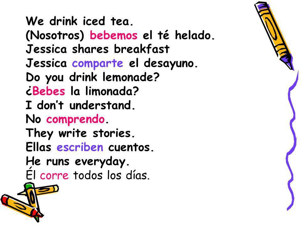 We drink iced tea. (Nosotros) bebemos el té helado. Jessica shares breakfast. Jessica comparte el desayuno.
