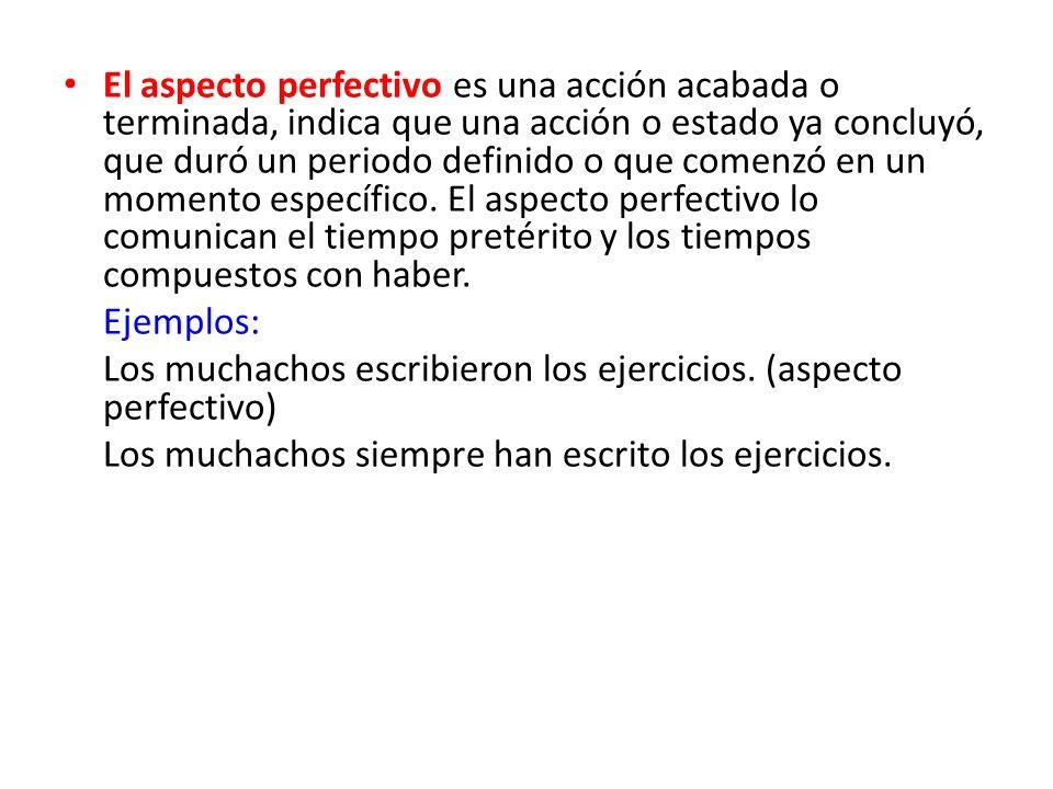 El aspecto perfectivo es una acción acabada o terminada, indica que una acción o estado ya concluyó, que duró un periodo definido o que comenzó en un momento específico. El aspecto perfectivo lo comunican el tiempo pretérito y los tiempos compuestos con haber.
