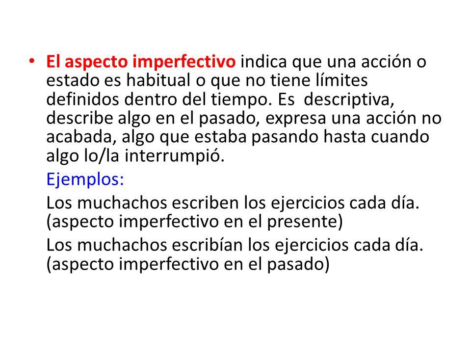 El aspecto imperfectivo indica que una acción o estado es habitual o que no tiene límites definidos dentro del tiempo. Es descriptiva, describe algo en el pasado, expresa una acción no acabada, algo que estaba pasando hasta cuando algo lo/la interrumpió.