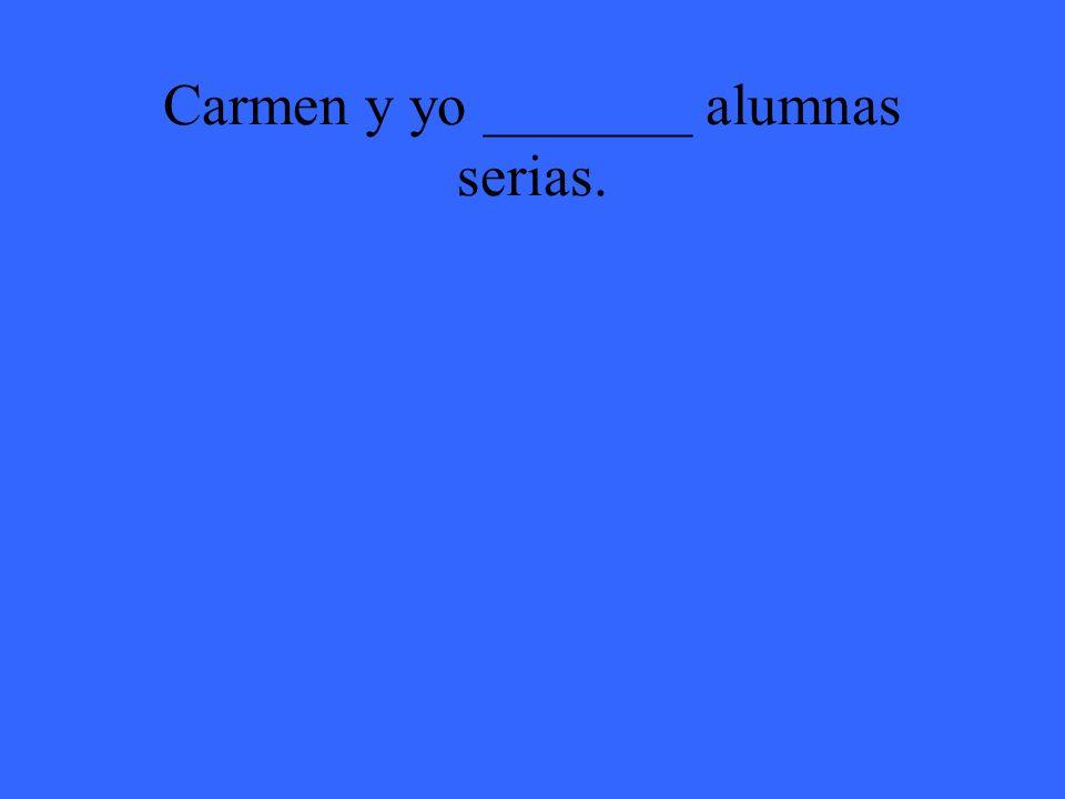 Carmen y yo _______ alumnas serias.