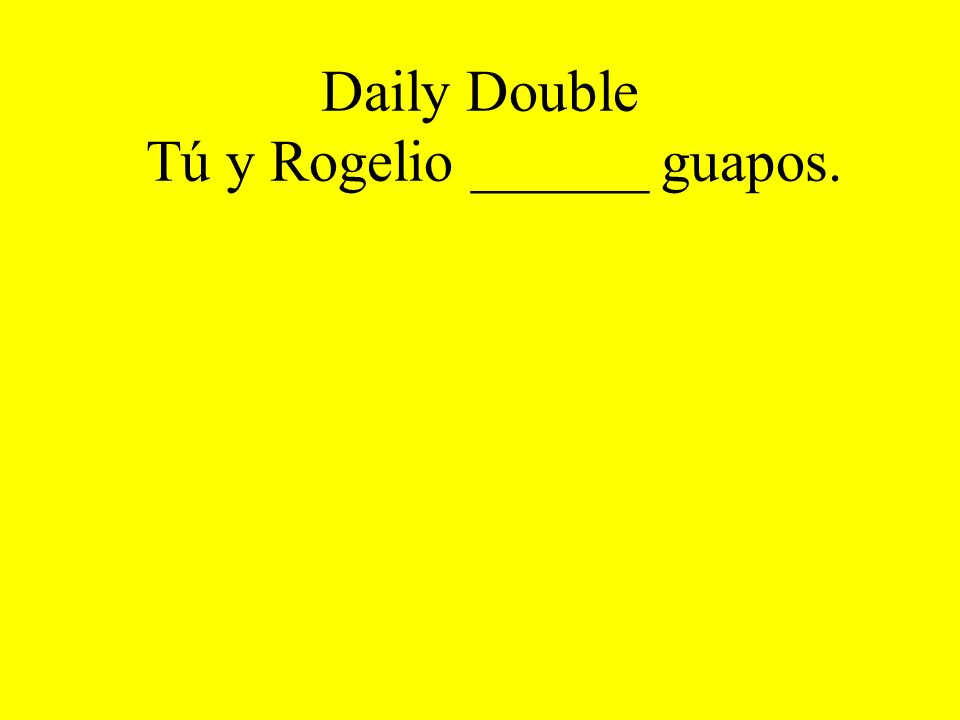 Daily Double Tú y Rogelio ______ guapos.