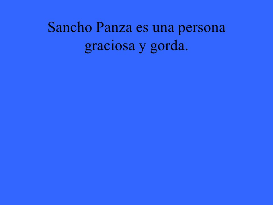 Sancho Panza es una persona graciosa y gorda.