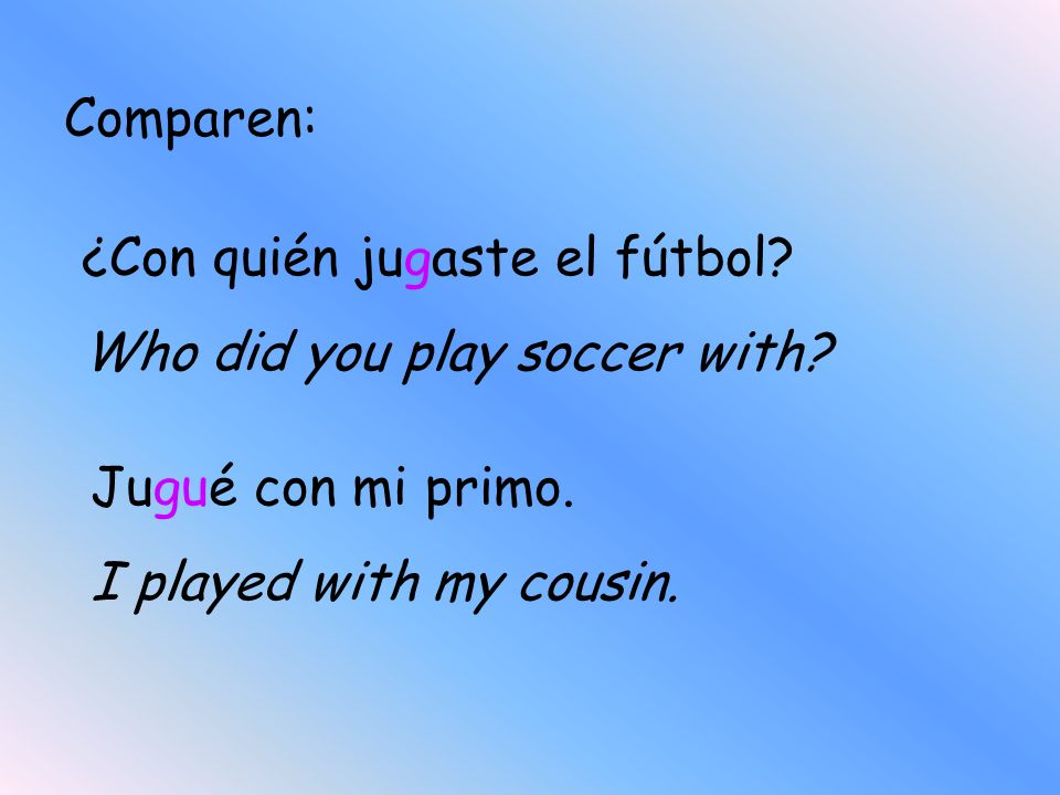 Comparen:¿Con quién jugaste el fútbol.Who did you play soccer with.
