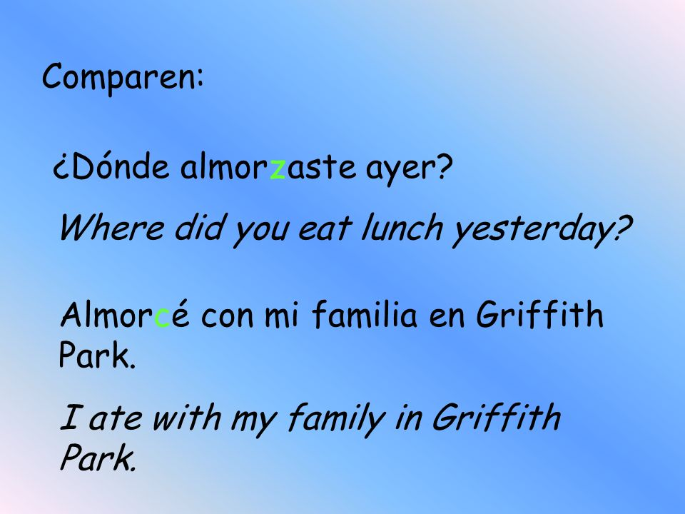 Comparen: ¿Dónde almorzaste ayer Where did you eat lunch yesterday Almorcé con mi familia en Griffith Park.