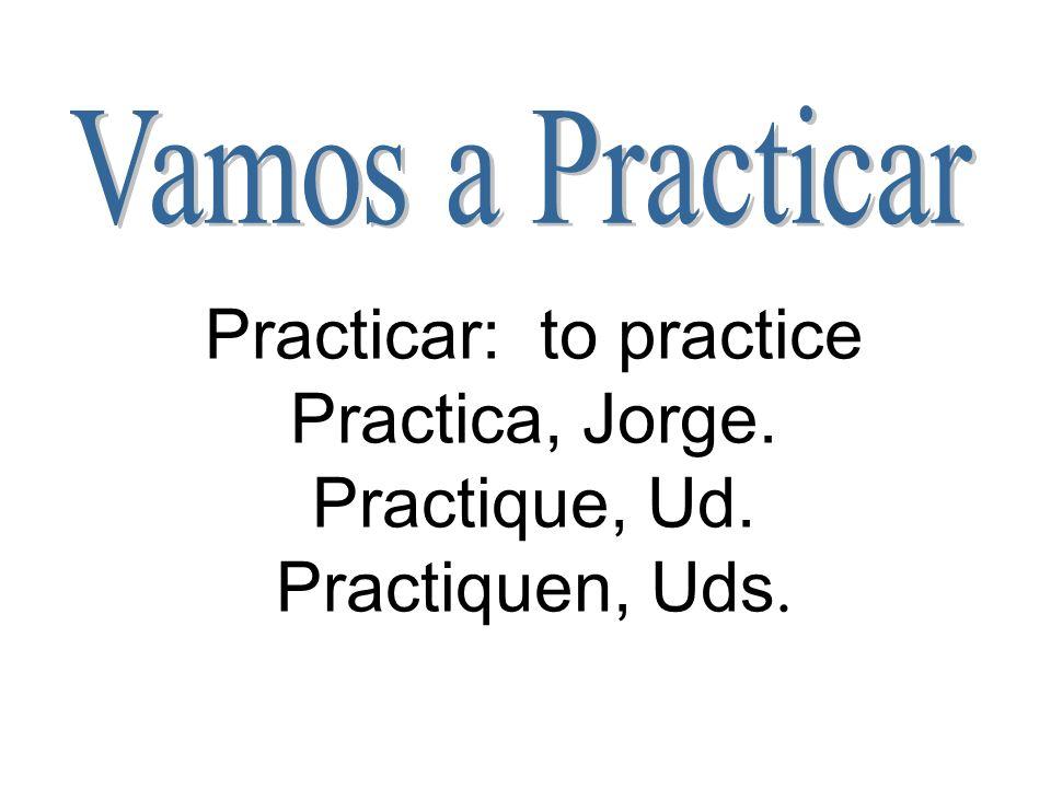 Vamos a Practicar Practicar: to practice Practica, Jorge. Practique, Ud. Practiquen, Uds.