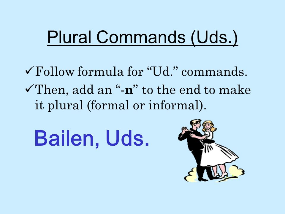 Bailen, Uds. Plural Commands (Uds.) Follow formula for Ud. commands.