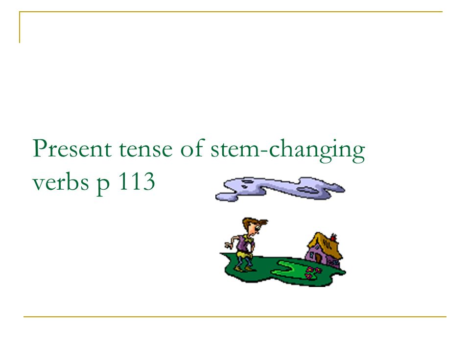 Present tense of stem-changing verbs p 113